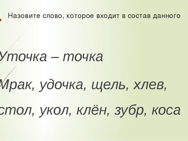 Назовите слово, которое входит в состав данного Уточка – точка Мрак, удочка,...