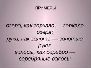 ПРИМЕРЫ озеро, как зеркало— зеркало озера; руки, как золото— золотые руки;