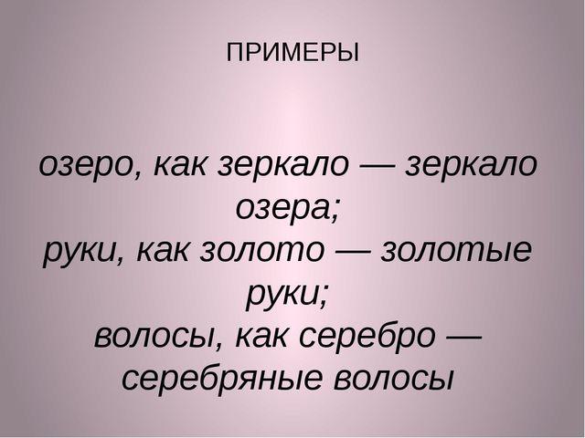 ПРИМЕРЫ озеро, как зеркало— зеркало озера; руки, как золото— золотые руки;...