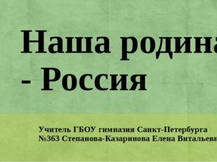 Наша родина - Россия Учитель ГБОУ гимназия Санкт-Петербурга №363 Степанова-Ка