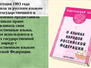 Конституция 1993 года закрепила за русским языком статус государственного и о