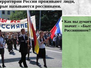 На территории России проживают люди, которые называются россиянами. Как вы ду