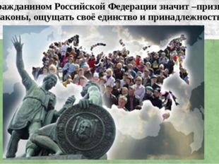 Быть гражданином Российской Федерации значит –признавать общие законы, ощущат