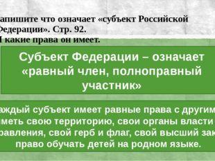Запишите что означает «субъект Российской Федерации». Стр. 92. И какие права