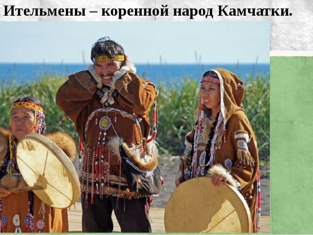 Ительмены – коренной народ Камчатки.