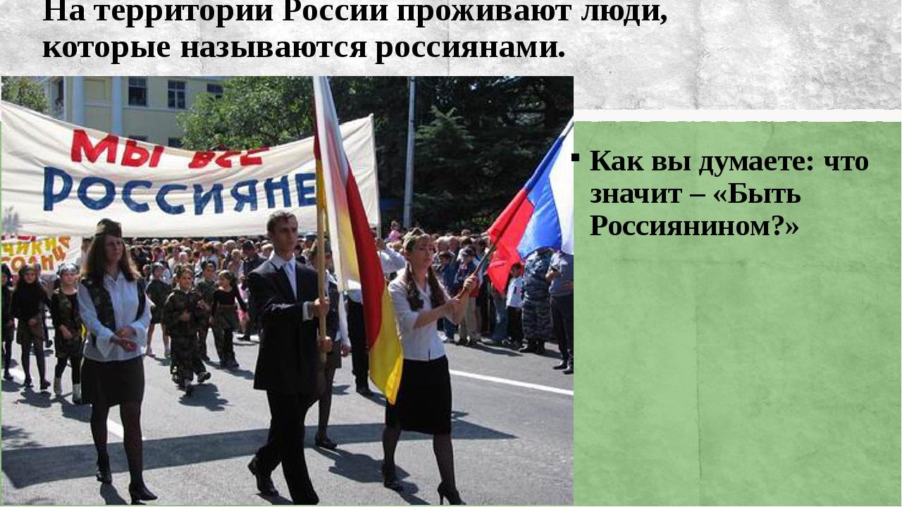 На территории России проживают люди, которые называются россиянами. Как вы ду...
