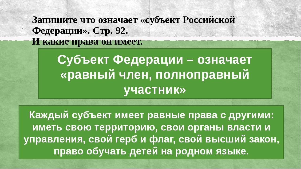 Запишите что означает «субъект Российской Федерации». Стр. 92. И какие права...