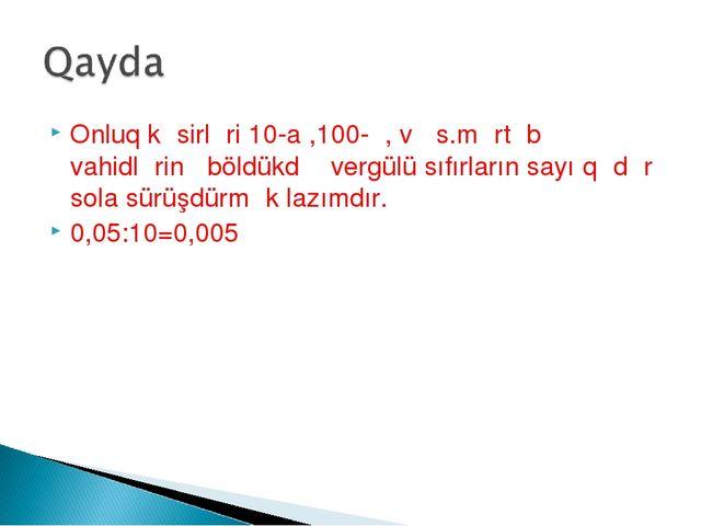 Onluq kəsirləri 10-a ,100-ə, və s.mərtəbə vahidlərinə böldükdə vergülü sıfırl...