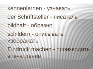 kennenlernen - узнавать der Schriftsteller - писатель bildhaft - образно sch