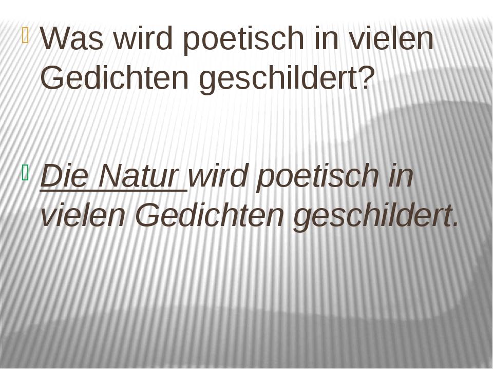 Was wird poetisch in vielen Gedichten geschildert? Die Natur wird poetisch in...