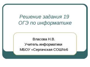 Решение задания 19 ОГЭ по информатике Власова Н.В. Учитель информатики МБОУ «