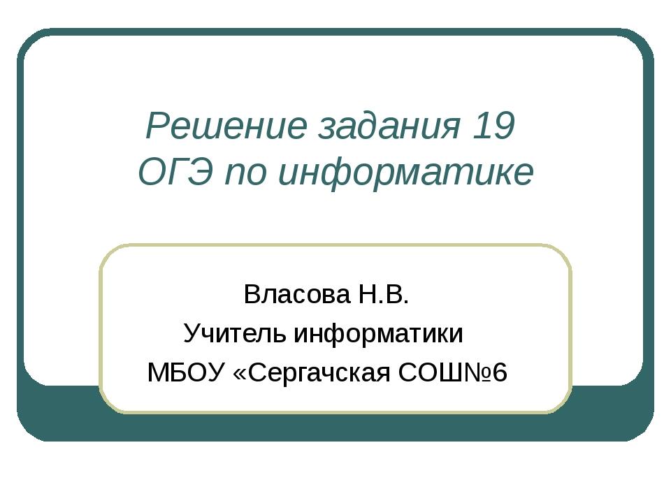 Решение задания 19 ОГЭ по информатике Власова Н.В. Учитель информатики МБОУ «...