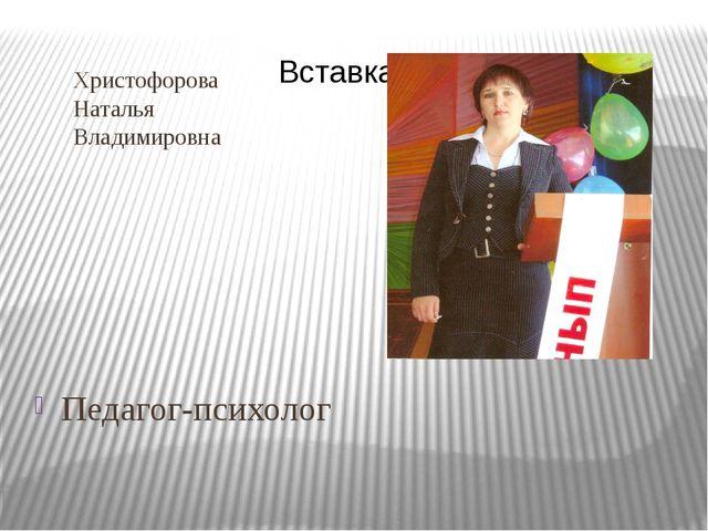 Христофорова Наталья Владимировна Педагог-психолог