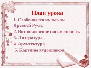 План урока 1. Особенности культуры Древней Руси. 2. Возникновение письменност