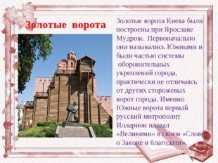 Золотые ворота Киева были построены при Ярославе Мудром. Первоначально они на