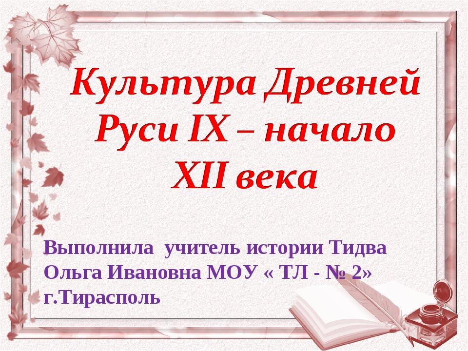 Выполнила учитель истории Тидва Ольга Ивановна МОУ « ТЛ - № 2» г.Тирасполь