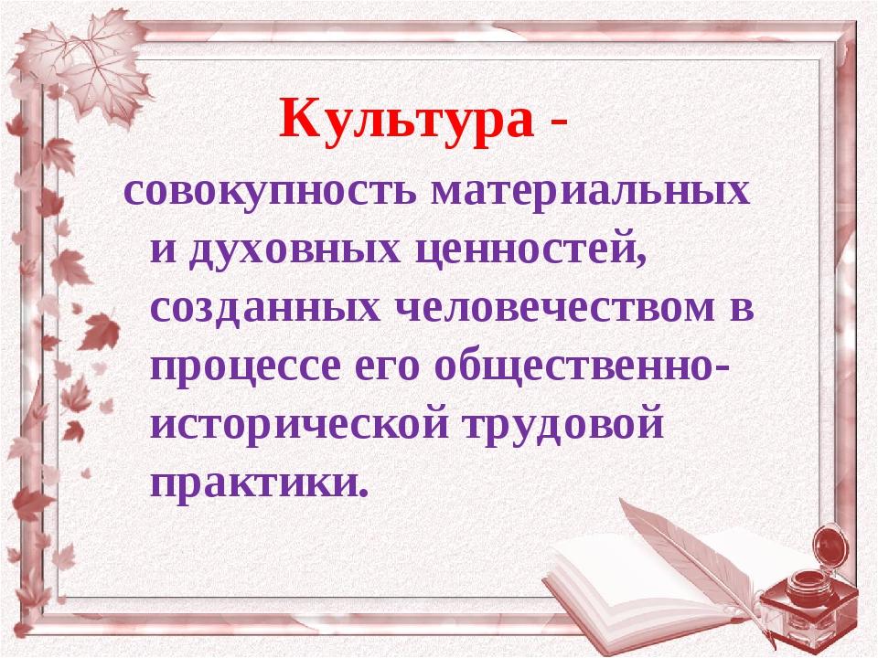 Культура - совокупность материальных и духовных ценностей, созданных человече...