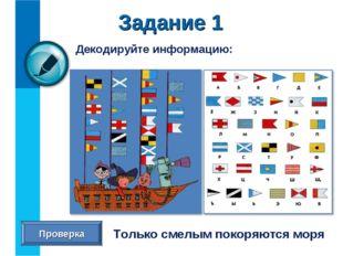Декодируйте информацию: Задание 1 Только смелым покоряются моря Проверка