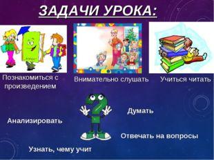 ЗАДАЧИ УРОКА: Учиться читать Внимательно слушать Думать Познакомиться с произ