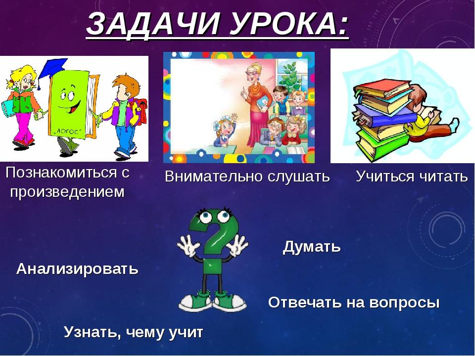 ЗАДАЧИ УРОКА: Учиться читать Внимательно слушать Думать Познакомиться с произ...