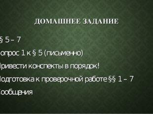 ДОМАШНЕЕ ЗАДАНИЕ §§ 5 – 7 Вопрос 1 к § 5 (письменно) Привести конспекты в пор