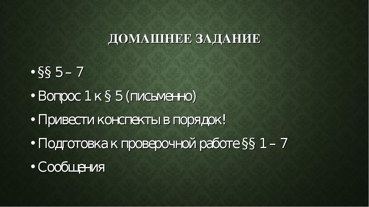 ДОМАШНЕЕ ЗАДАНИЕ §§ 5 – 7 Вопрос 1 к § 5 (письменно) Привести конспекты в пор...