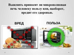 Выяснить приносит ли микроволновая печь человеку пользу или, наоборот, вредит