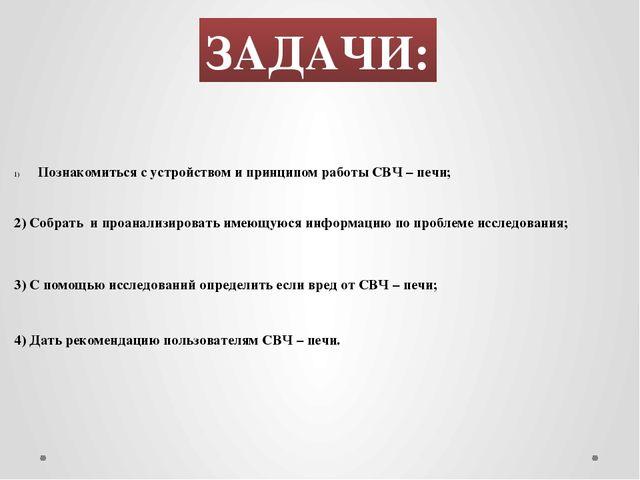 ЗАДАЧИ: Познакомиться с устройством и принципом работы СВЧ – печи; 3) С помощ...