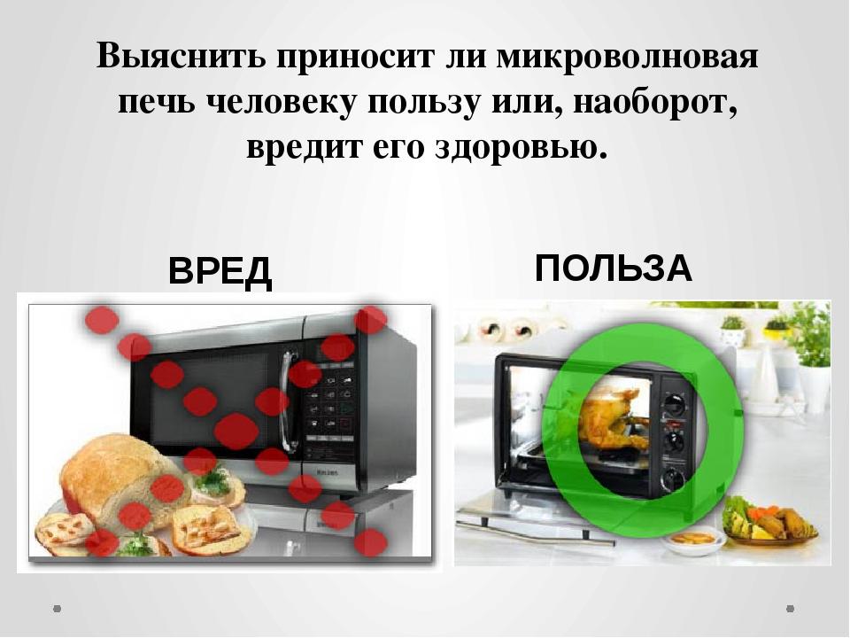 Выяснить приносит ли микроволновая печь человеку пользу или, наоборот, вредит...