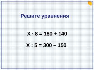 Х · 8 = 180 + 140 Х : 5 = 300 – 150 Решите уравнения
