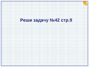 Реши задачу №42 стр.9