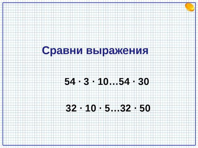 54 · 3 · 10…54 · 30 32 · 10 · 5…32 · 50 Сравни выражения