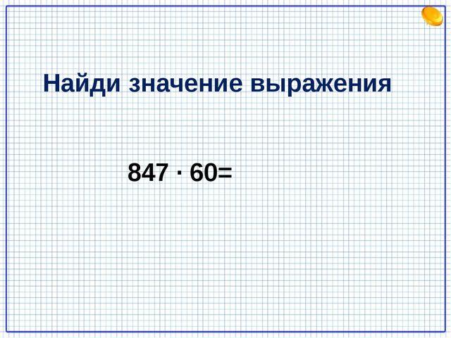 847 · 60= Найди значение выражения