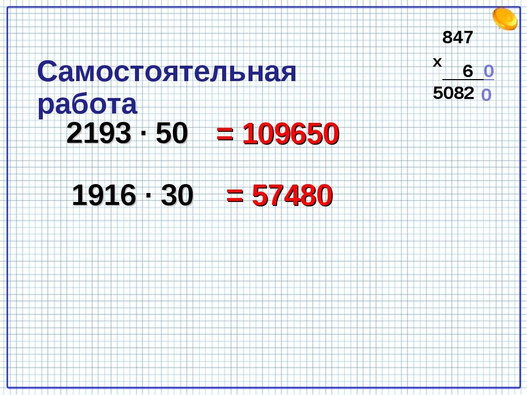 2193 · 50 = 109650 1916 · 30 = 57480 Самостоятельная работа 847 6 0 5082 0 х