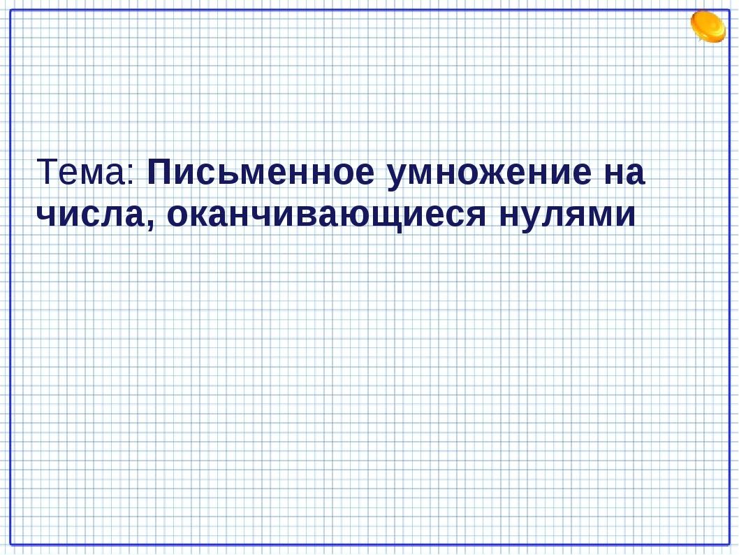 Тема: Письменное умножение на числа, оканчивающиеся нулями