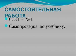 САМОСТОЯТЕЛЬНАЯ РАБОТА С. 34 - №4 Самопроверка по учебнику.