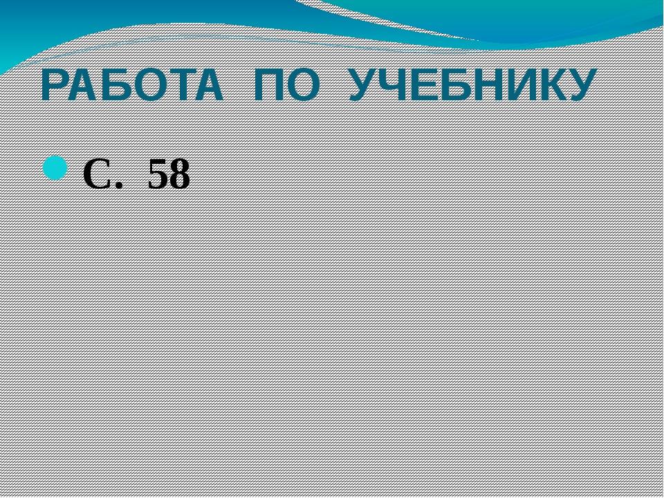 РАБОТА ПО УЧЕБНИКУ С. 58