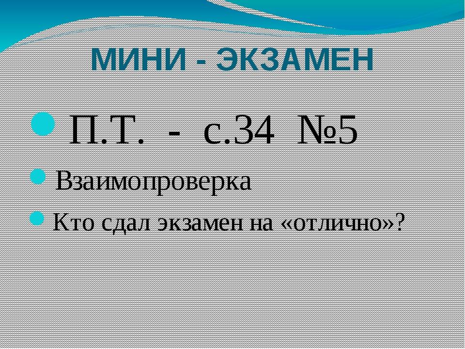 МИНИ - ЭКЗАМЕН П.Т. - с.34 №5 Взаимопроверка Кто сдал экзамен на «отлично»?
