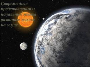 Современные представления и начальные этапы развития жизни на земле Рашитова.Т.