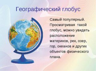 Географический глобус Самый популярный. Просматривая такой глобус, можно увид