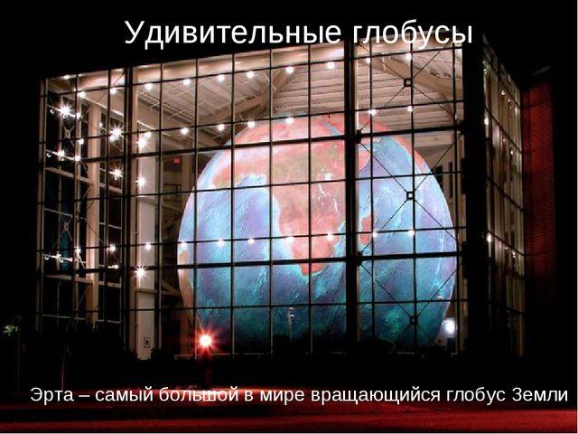 Удивительные глобусы Эрта – самый большой в мире вращающийся глобус Земли