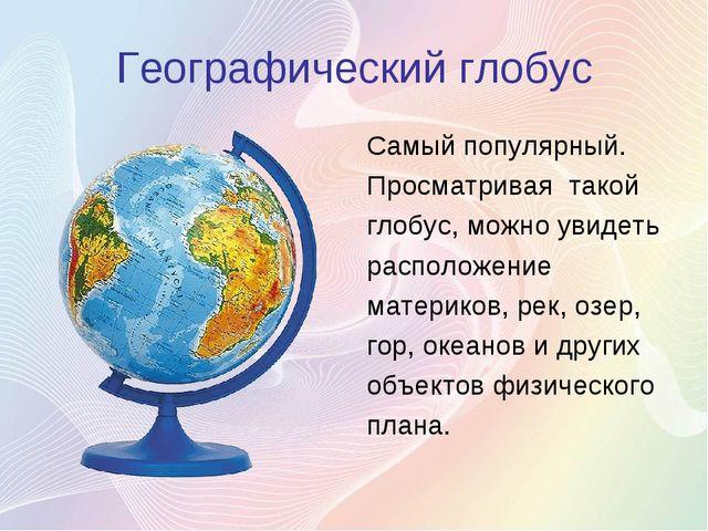 Географический глобус Самый популярный. Просматривая такой глобус, можно увид...