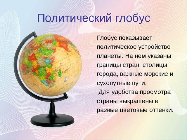 Политический глобус Глобус показывает политическое устройство планеты. На нем...