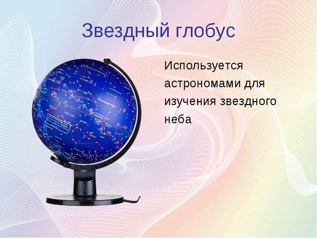 Звездный глобус Используется астрономами для изучения звездного неба