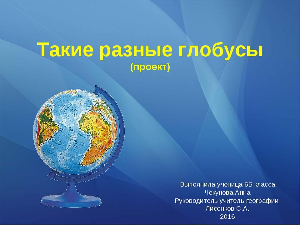 Такие разные глобусы (проект) Выполнила ученица 6Б класса Чекунова Анна Руков...