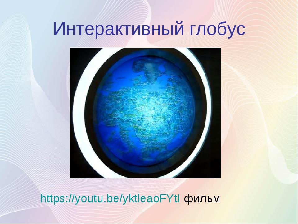 Интерактивный глобус https://youtu.be/yktleaoFYtI фильм