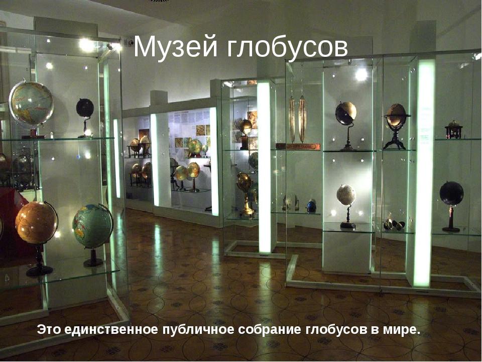 Музей глобусов Это единственное публичное собрание глобусов в мире.