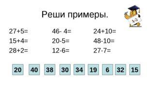 Реши примеры. 27+5= 46- 4= 24+10= 15+4= 20-5= 48-10= 28+2= 12-6= 27-7= 40 20