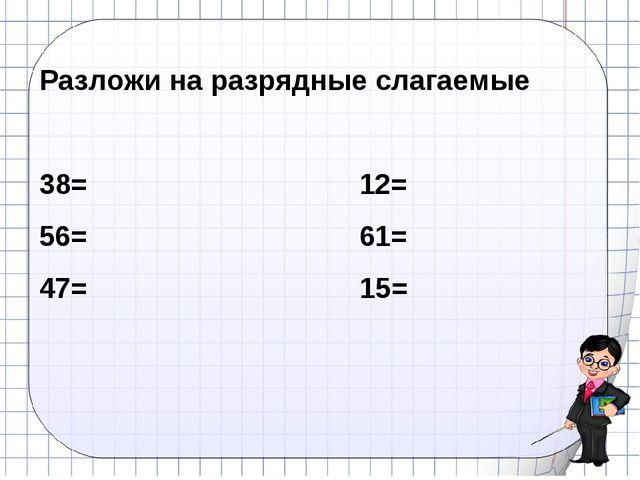Разложи на разрядные слагаемые 38=12= 56=61= 47=15=