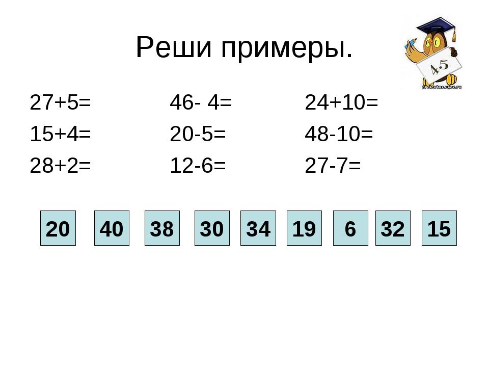 Реши примеры. 27+5= 46- 4= 24+10= 15+4= 20-5= 48-10= 28+2= 12-6= 27-7= 40 20...